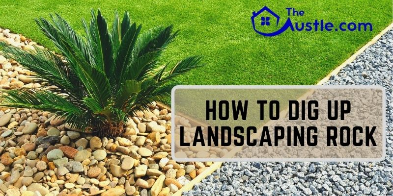 How To Dig Up Landscaping Rock